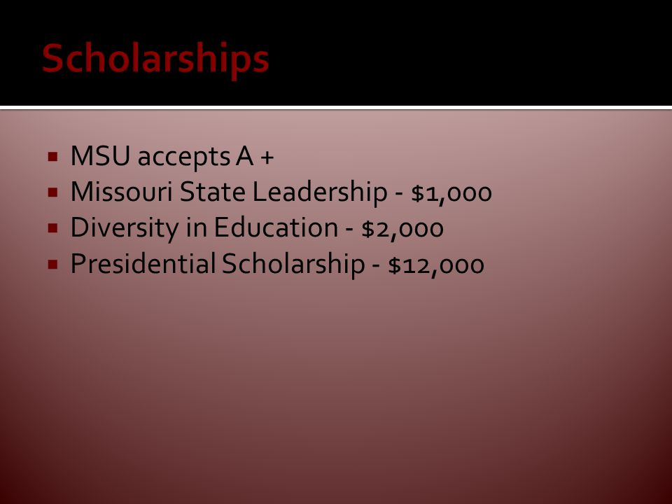  MSU accepts A +  Missouri State Leadership - $1,000  Diversity in Education - $2,000  Presidential Scholarship - $12,000
