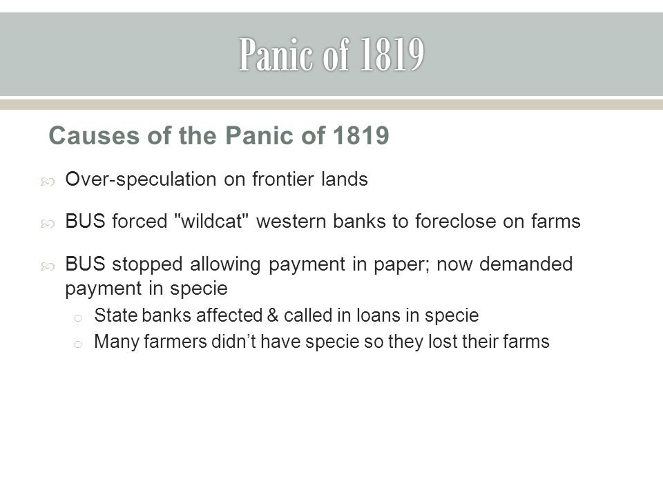 Causes of the Panic of 1819  Over-speculation on frontier lands  BUS forced wildcat western banks to foreclose on farms  BUS stopped allowing payment in paper; now demanded payment in specie o State banks affected & called in loans in specie o Many farmers didn't have specie so they lost their farms