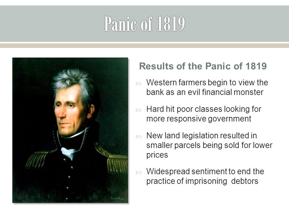Results of the Panic of 1819  Western farmers begin to view the bank as an evil financial monster  Hard hit poor classes looking for more responsive government  New land legislation resulted in smaller parcels being sold for lower prices  Widespread sentiment to end the practice of imprisoning debtors