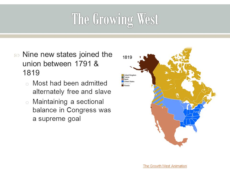 Nine new states joined the union between 1791 & 1819 o Most had been admitted alternately free and slave o Maintaining a sectional balance in Congress was a supreme goal The Growth West Animation
