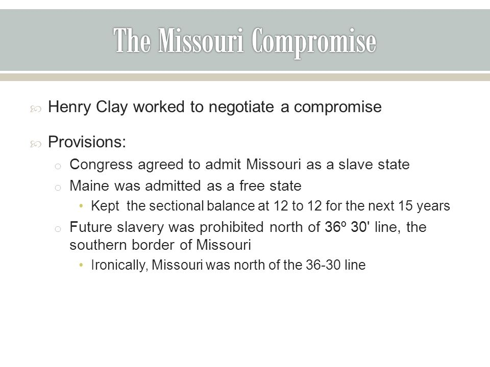  Henry Clay worked to negotiate a compromise  Provisions: o Congress agreed to admit Missouri as a slave state o Maine was admitted as a free state Kept the sectional balance at 12 to 12 for the next 15 years o Future slavery was prohibited north of 36º 30 line, the southern border of Missouri Ironically, Missouri was north of the 36-30 line