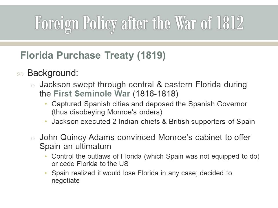 Florida Purchase Treaty (1819)  Background: o Jackson swept through central & eastern Florida during the First Seminole War (1816-1818) Captured Spanish cities and deposed the Spanish Governor (thus disobeying Monroe s orders) Jackson executed 2 Indian chiefs & British supporters of Spain o John Quincy Adams convinced Monroe s cabinet to offer Spain an ultimatum Control the outlaws of Florida (which Spain was not equipped to do) or cede Florida to the US Spain realized it would lose Florida in any case; decided to negotiate