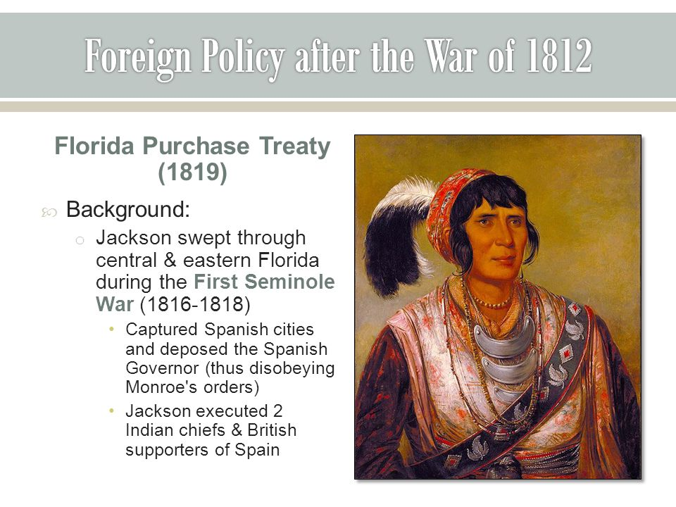 Florida Purchase Treaty (1819)  Background: o Jackson swept through central & eastern Florida during the First Seminole War (1816-1818) Captured Spanish cities and deposed the Spanish Governor (thus disobeying Monroe s orders) Jackson executed 2 Indian chiefs & British supporters of Spain
