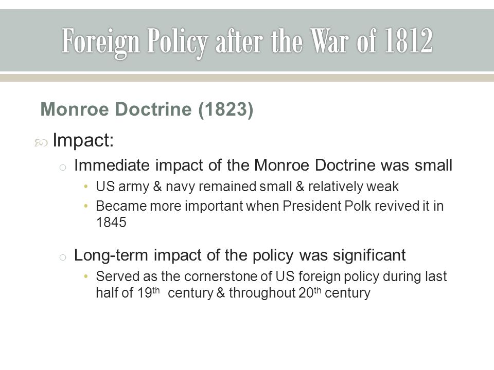 Monroe Doctrine (1823)  Impact: o Immediate impact of the Monroe Doctrine was small US army & navy remained small & relatively weak Became more important when President Polk revived it in 1845 o Long-term impact of the policy was significant Served as the cornerstone of US foreign policy during last half of 19 th century & throughout 20 th century