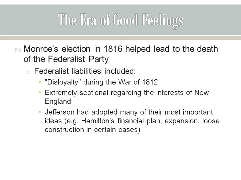  Monroe's election in 1816 helped lead to the death of the Federalist Party o Federalist liabilities included: Disloyalty during the War of 1812 Extremely sectional regarding the interests of New England Jefferson had adopted many of their most important ideas (e.g.