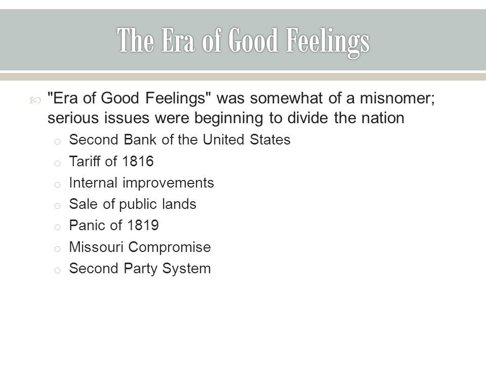  Era of Good Feelings was somewhat of a misnomer; serious issues were beginning to divide the nation o Second Bank of the United States o Tariff of 1816 o Internal improvements o Sale of public lands o Panic of 1819 o Missouri Compromise o Second Party System