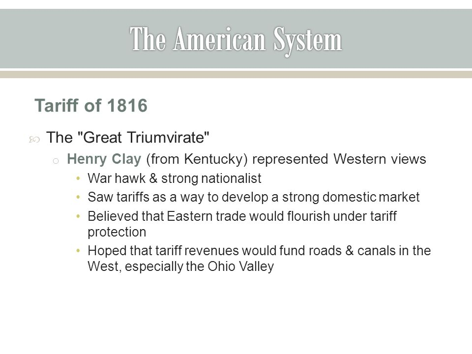 Tariff of 1816  The Great Triumvirate o Henry Clay (from Kentucky) represented Western views War hawk & strong nationalist Saw tariffs as a way to develop a strong domestic market Believed that Eastern trade would flourish under tariff protection Hoped that tariff revenues would fund roads & canals in the West, especially the Ohio Valley
