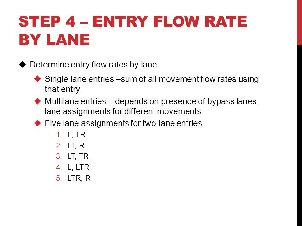 STEP 4 – ENTRY FLOW RATE BY LANE  Determine entry flow rates by lane  Single lane entries –sum of all movement flow rates using that entry  Multila