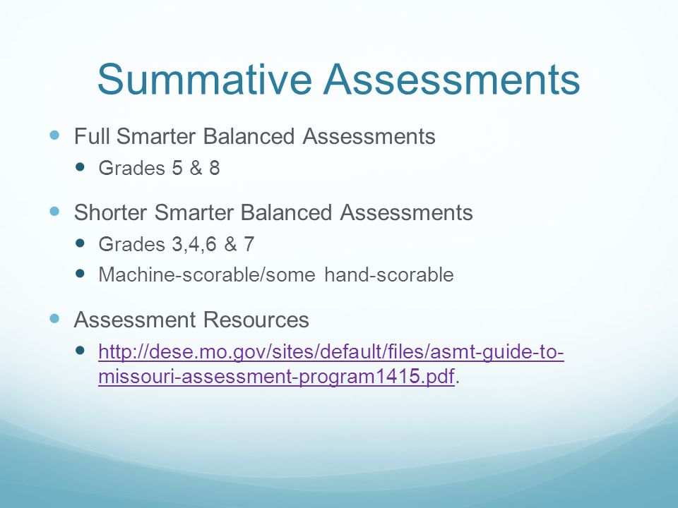 Summative Assessments Full Smarter Balanced Assessments Grades 5 & 8 Shorter Smarter Balanced Assessments Grades 3,4,6 & 7 Machine-scorable/some hand-scorable Assessment Resources http://dese.mo.gov/sites/default/files/asmt-guide-to- missouri-assessment-program1415.pdf.