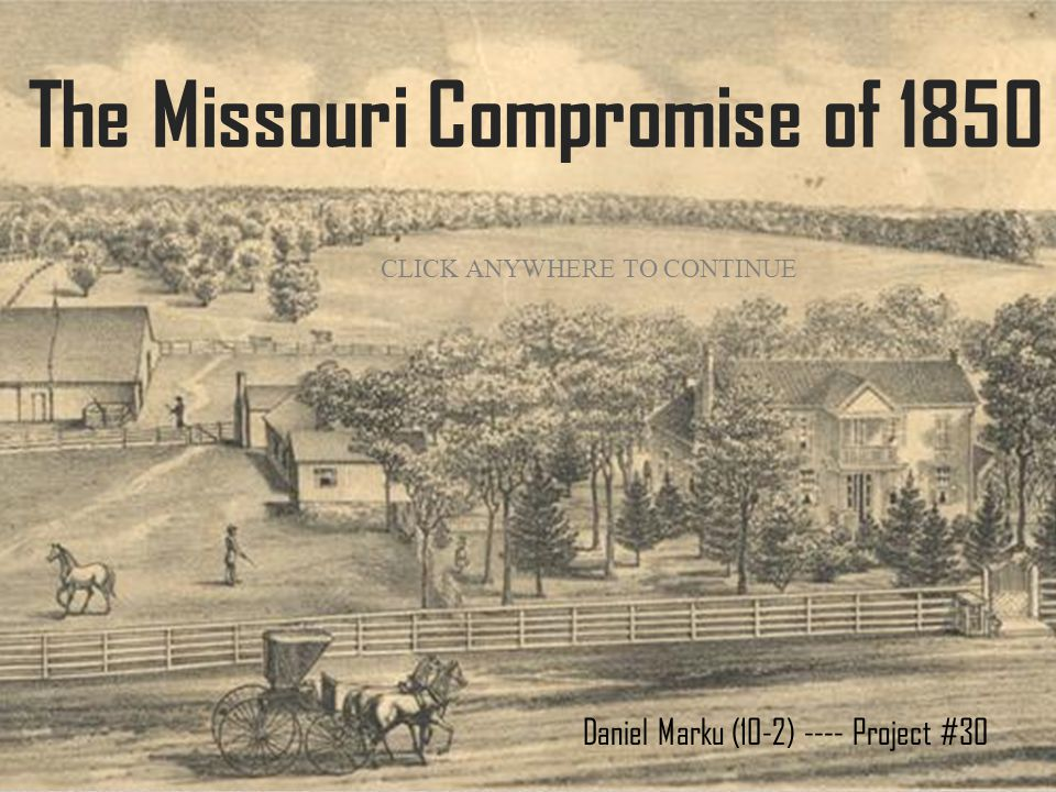 The Missouri Compromise of 1850 Daniel Marku (10-2) ---- Project #30 CLICK ANYWHERE TO CONTINUE