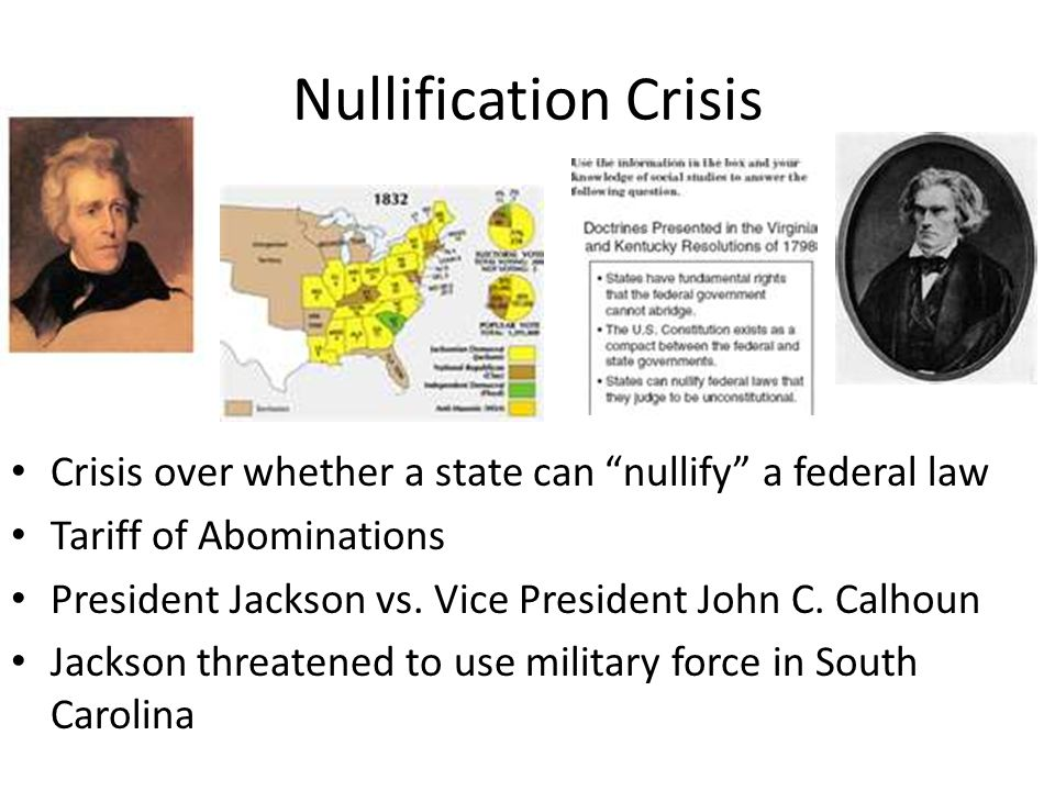 "Nullification Crisis Crisis over whether a state can ""nullify"" a federal law Tariff of Abominations President Jackson vs. Vice President John C. Calho"