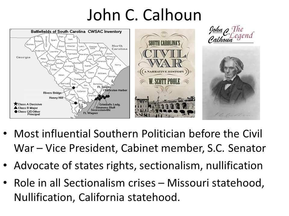 John C. Calhoun Most influential Southern Politician before the Civil War – Vice President, Cabinet member, S.C. Senator Advocate of states rights, se
