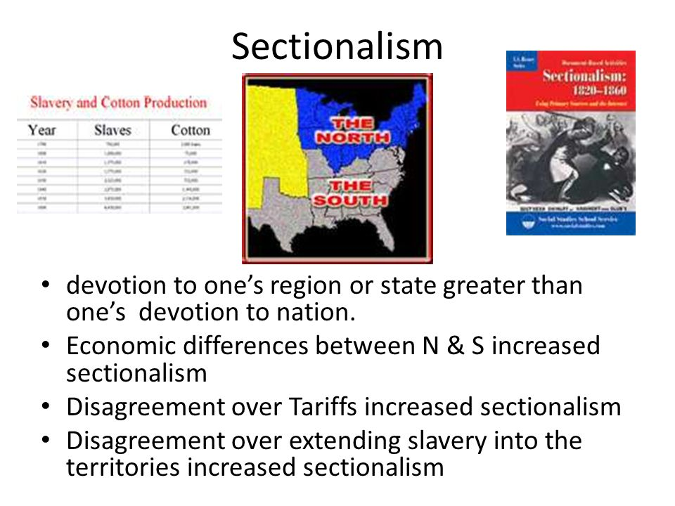 Sectionalism devotion to one's region or state greater than one's devotion to nation. Economic differences between N & S increased sectionalism Disagr