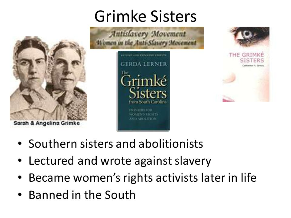 Grimke Sisters Southern sisters and abolitionists Lectured and wrote against slavery Became women's rights activists later in life Banned in the South