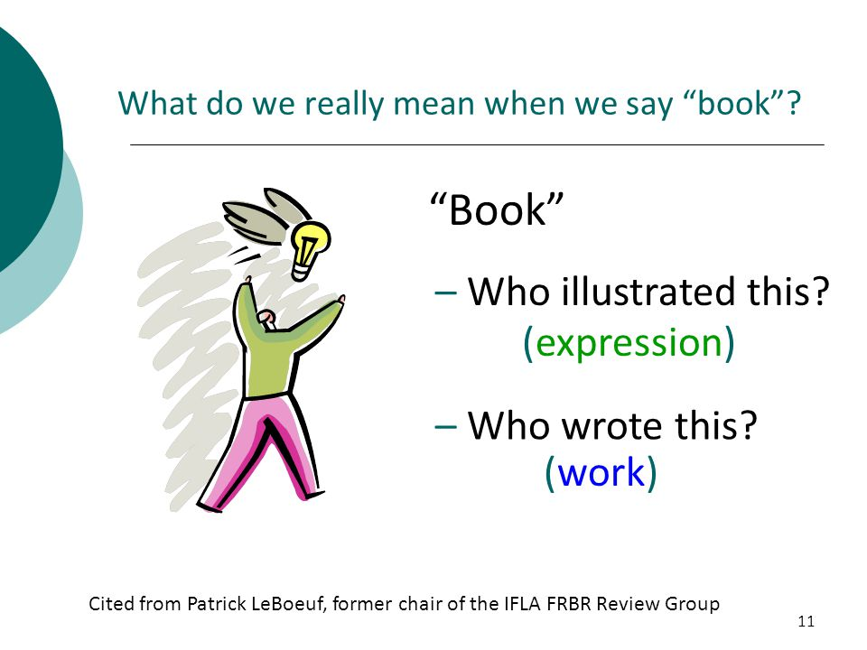 """11 What do we really mean when we say """"book""""? """"Book"""" – Who illustrated this? (expression) – Who wrote this? (work) Cited from Patrick LeBoeuf, former"""