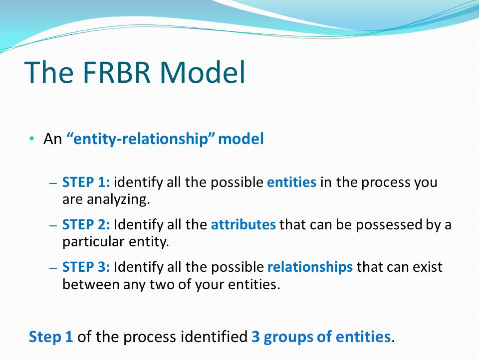 """The FRBR Model An """"entity-relationship"""" model – STEP 1: identify all the possible entities in the process you are analyzing. – STEP 2: Identify all th"""