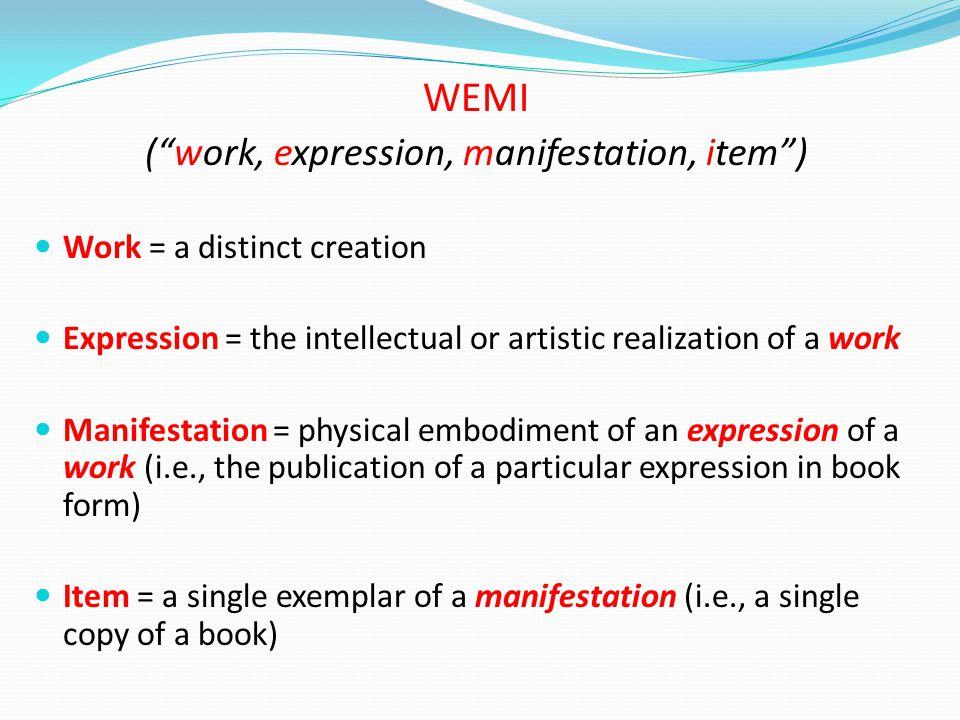"WEMI (""work, expression, manifestation, item"") Work = a distinct creation Expression = the intellectual or artistic realization of a work Manifestatio"