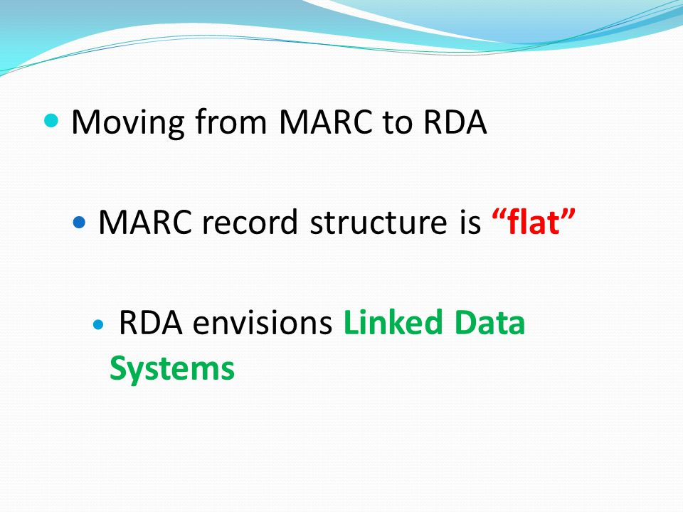 Moving from MARC to RDA MARC record structure is flat RDA envisions Linked Data Systems
