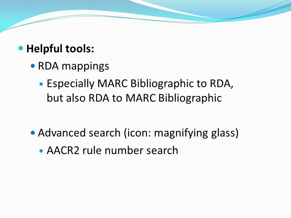 Helpful tools: RDA mappings Especially MARC Bibliographic to RDA, but also RDA to MARC Bibliographic Advanced search (icon: magnifying glass) AACR2 rule number search