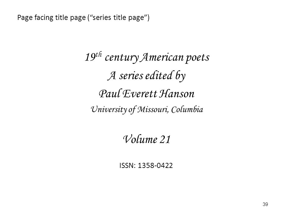 Page facing title page ( series title page ) 19 th century American poets A series edited by Paul Everett Hanson University of Missouri, Columbia Volume 21 ISSN: 1358-0422 39
