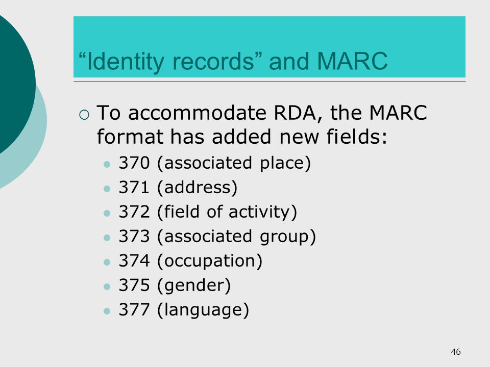 Identity records and MARC  To accommodate RDA, the MARC format has added new fields: 370 (associated place) 371 (address) 372 (field of activity) 373 (associated group) 374 (occupation) 375 (gender) 377 (language) 46