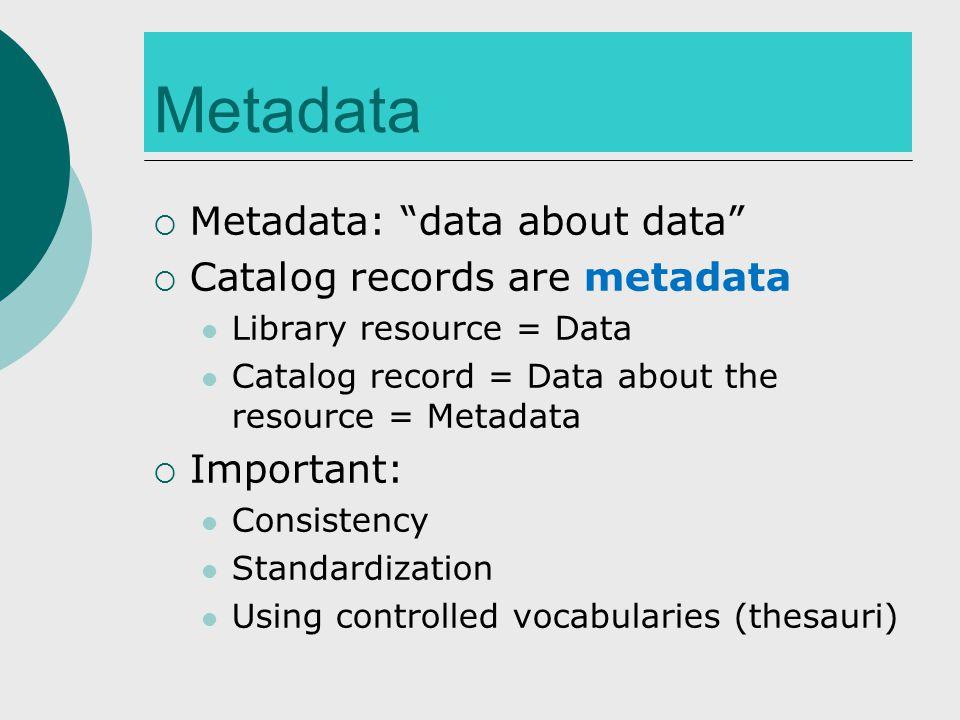 "Metadata  Metadata: ""data about data""  Catalog records are metadata Library resource = Data Catalog record = Data about the resource = Metadata  Im"