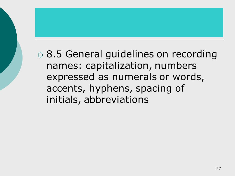  8.5 General guidelines on recording names: capitalization, numbers expressed as numerals or words, accents, hyphens, spacing of initials, abbreviations 57