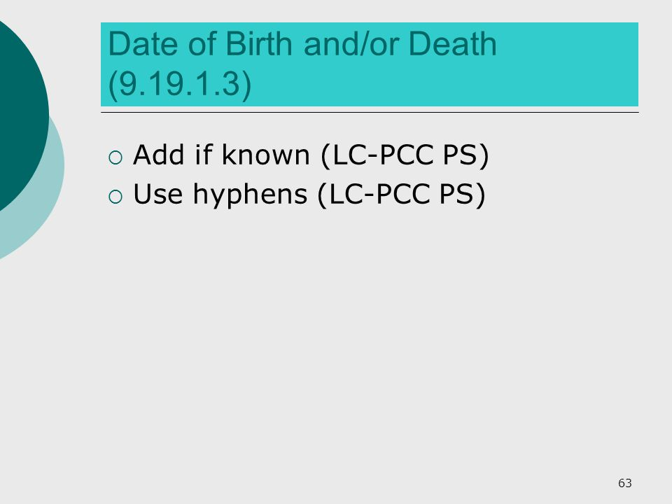 Date of Birth and/or Death (9.19.1.3)  Add if known (LC-PCC PS)  Use hyphens (LC-PCC PS) 63