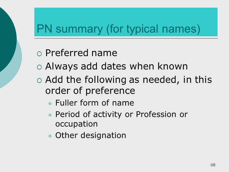 PN summary (for typical names)  Preferred name  Always add dates when known  Add the following as needed, in this order of preference Fuller form of name Period of activity or Profession or occupation Other designation 68