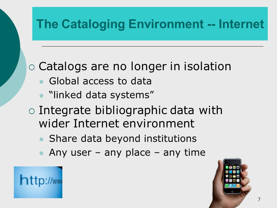 7 The Cataloging Environment -- Internet  Catalogs are no longer in isolation Global access to data linked data systems  Integrate bibliographic data with wider Internet environment Share data beyond institutions Any user – any place – any time