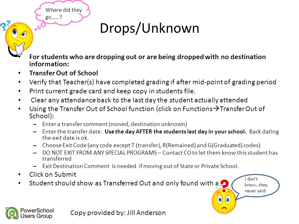 Drops/Unknown For students who are dropping out or are being dropped with no destination information: Transfer Out of School Verify that Teacher(s) ha