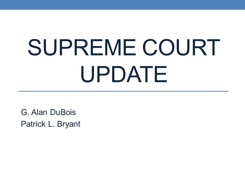 SUPREME COURT UPDATE G. Alan DuBois Patrick L. Bryant