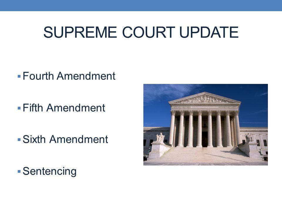 SUPREME COURT UPDATE  Fourth Amendment  Fifth Amendment  Sixth Amendment  Sentencing