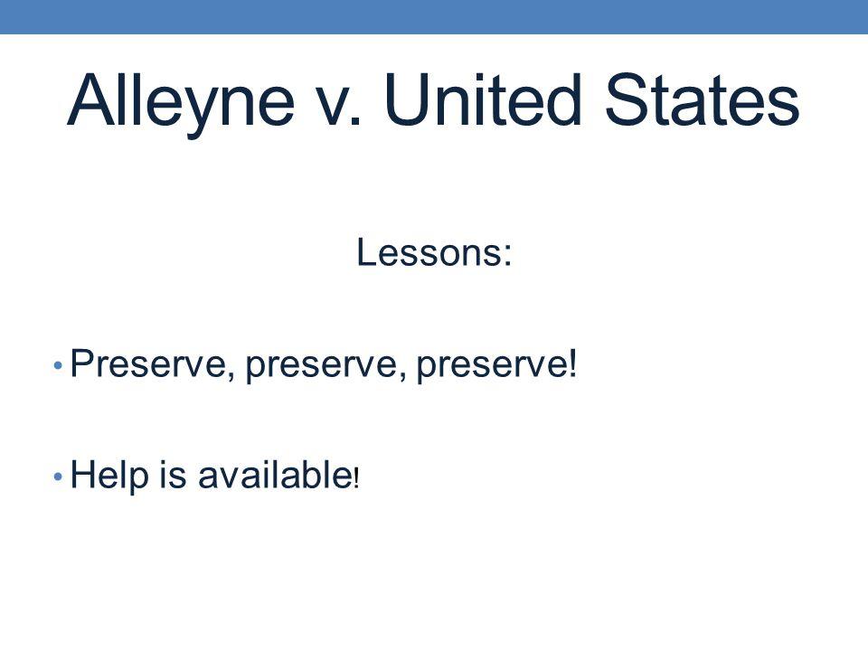 Alleyne v. United States Lessons: Preserve, preserve, preserve! Help is available !