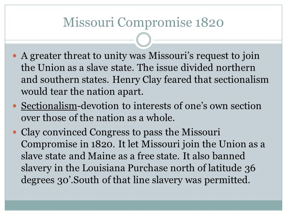 Missouri Compromise 1820 A greater threat to unity was Missouri's request to join the Union as a slave state. The issue divided northern and southern