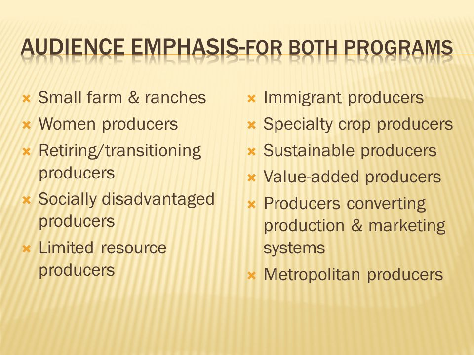  Small farm & ranches  Women producers  Retiring/transitioning producers  Socially disadvantaged producers  Limited resource producers  Immigrant producers  Specialty crop producers  Sustainable producers  Value-added producers  Producers converting production & marketing systems  Metropolitan producers