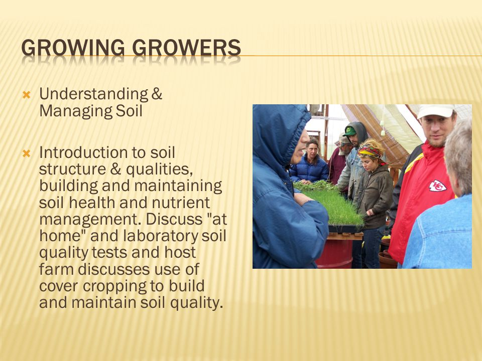  Understanding & Managing Soil  Introduction to soil structure & qualities, building and maintaining soil health and nutrient management.