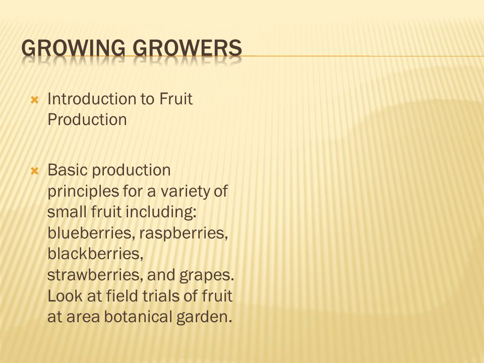  Introduction to Fruit Production  Basic production principles for a variety of small fruit including: blueberries, raspberries, blackberries, strawberries, and grapes.