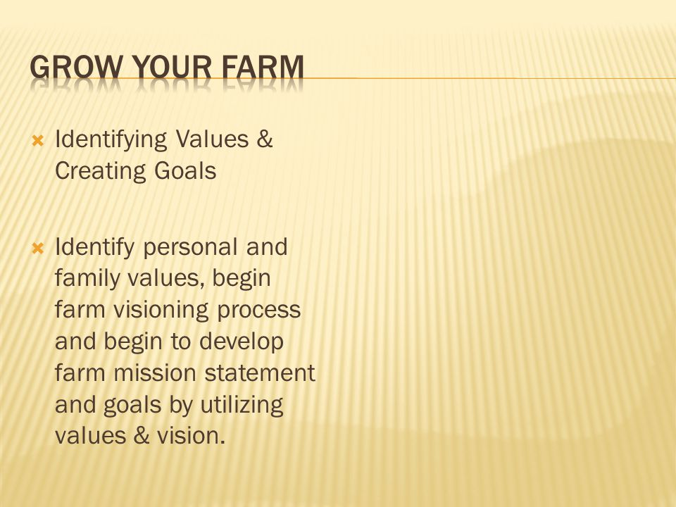  Identifying Values & Creating Goals  Identify personal and family values, begin farm visioning process and begin to develop farm mission statement and goals by utilizing values & vision.