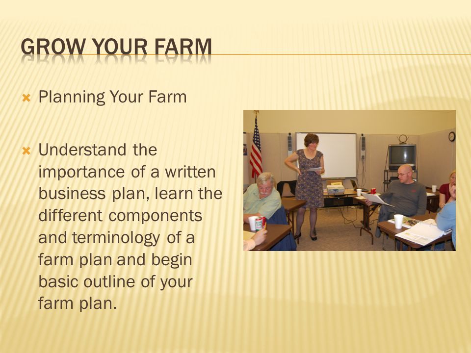  Planning Your Farm  Understand the importance of a written business plan, learn the different components and terminology of a farm plan and begin basic outline of your farm plan.