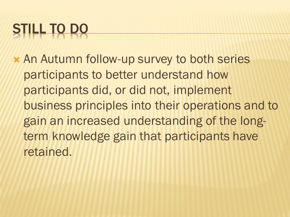 An Autumn follow-up survey to both series participants to better understand how participants did, or did not, implement business principles into their operations and to gain an increased understanding of the long- term knowledge gain that participants have retained.