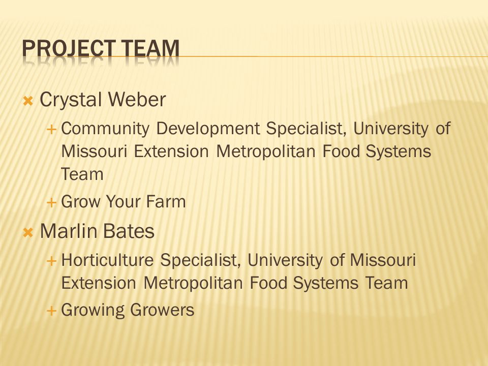  Crystal Weber  Community Development Specialist, University of Missouri Extension Metropolitan Food Systems Team  Grow Your Farm  Marlin Bates  Horticulture Specialist, University of Missouri Extension Metropolitan Food Systems Team  Growing Growers