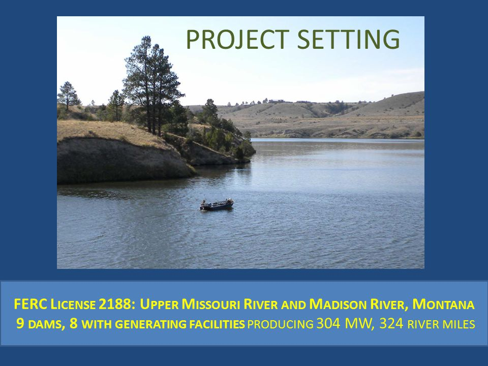 FERC L ICENSE 2188: U PPER M ISSOURI R IVER AND M ADISON R IVER, M ONTANA 9 DAMS, 8 WITH GENERATING FACILITIES PRODUCING 304 MW, 324 RIVER MILES PROJECT SETTING