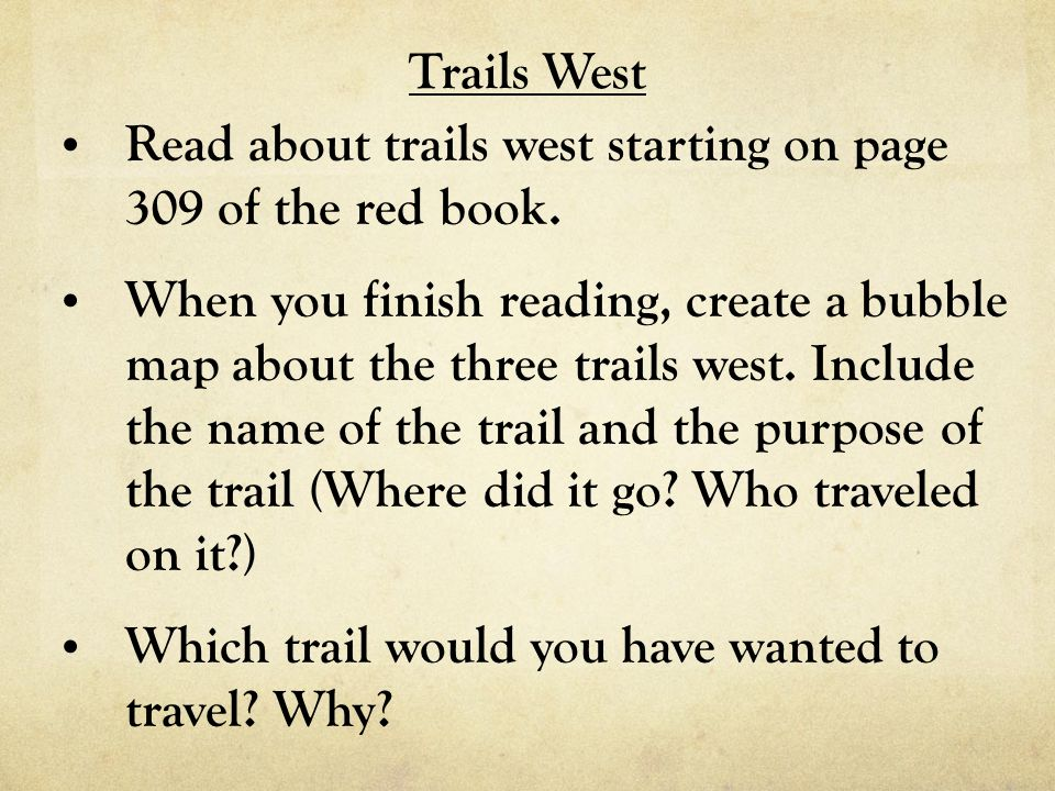 Trails West Read about trails west starting on page 309 of the red book. When you finish reading, create a bubble map about the three trails west. Inc