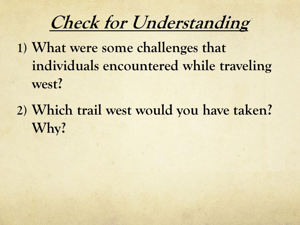 Check for Understanding 1) What were some challenges thatindividuals encountered while travelingwest? 2) Which trail west would you have taken?Why?