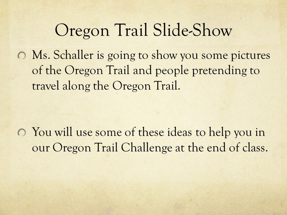 Oregon Trail Slide-Show Ms. Schaller is going to show you some pictures of the Oregon Trail and people pretending to travel along the Oregon Trail. Yo