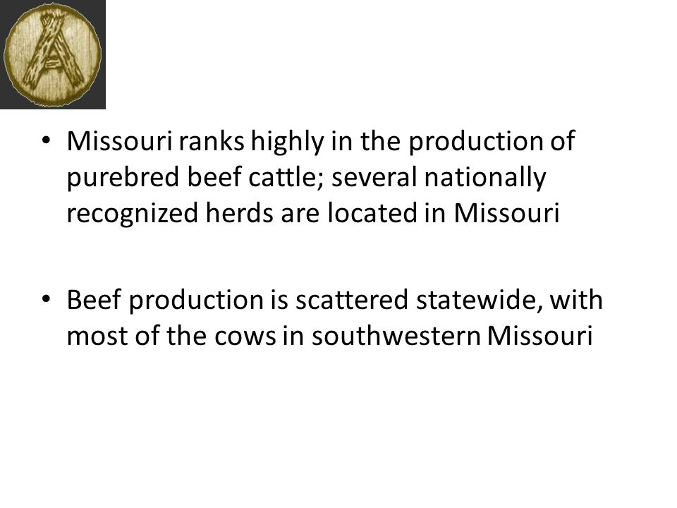 Missouri ranks highly in the production of purebred beef cattle; several nationally recognized herds are located in Missouri Beef production is scattered statewide, with most of the cows in southwestern Missouri
