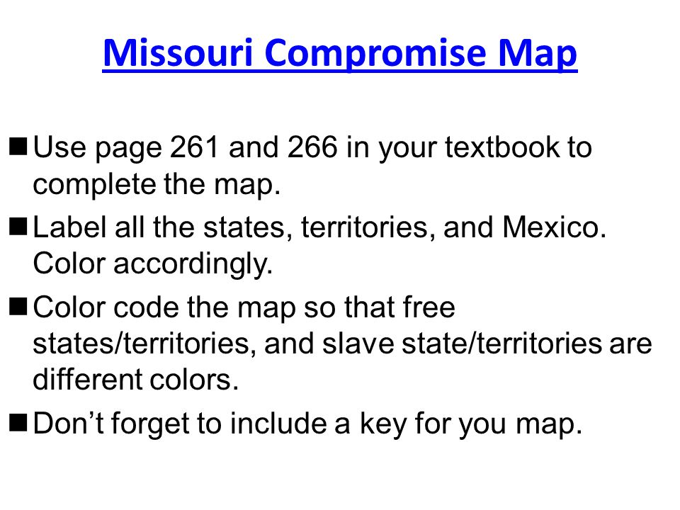 Missouri Compromise Map Use page 261 and 266 in your textbook to complete the map.