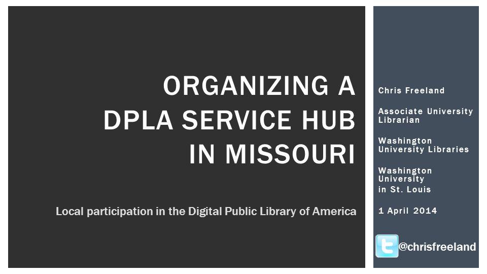 Chris Freeland Associate University Librarian Washington University Libraries Washington University in St. Louis 1 April 2014 ORGANIZING A DPLA SERVIC