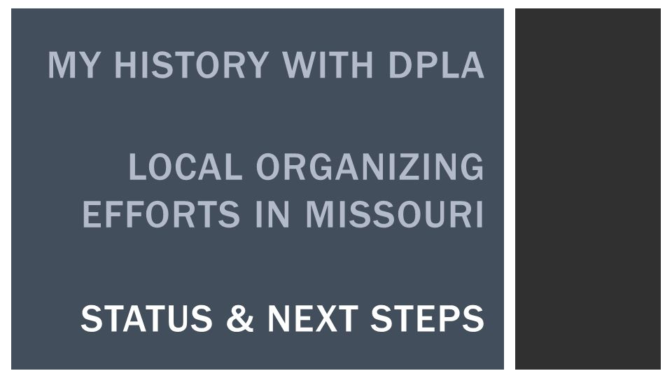 LOCAL ORGANIZING EFFORTS IN MISSOURI MY HISTORY WITH DPLA STATUS & NEXT STEPS